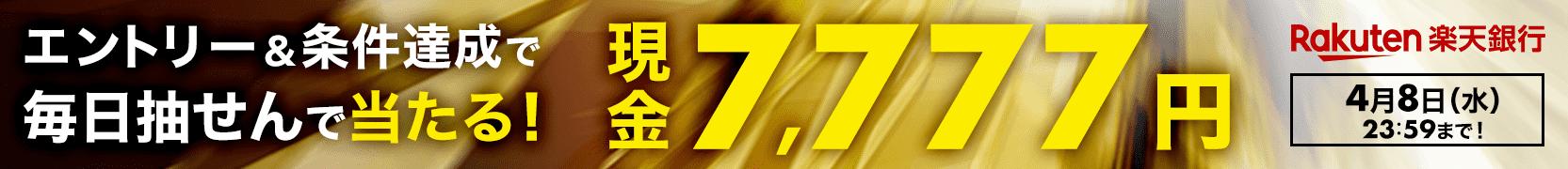 【楽天銀行】エントリー&条件達成すると毎日抽せん!7名さまに現金7,777円プレゼント!(3月27日~4月8日)