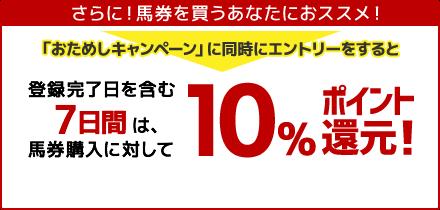 「お試しキャンペーン」に同期にエントリーすると登録完了日を含む7日間は、馬券購入に対して10%ポイント還元!